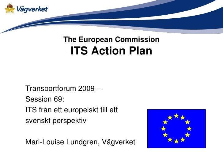 The European Commission               ITS Action PlanTransportforum 2009 –Session 69:ITS från ett europeiskt till ettsvens...