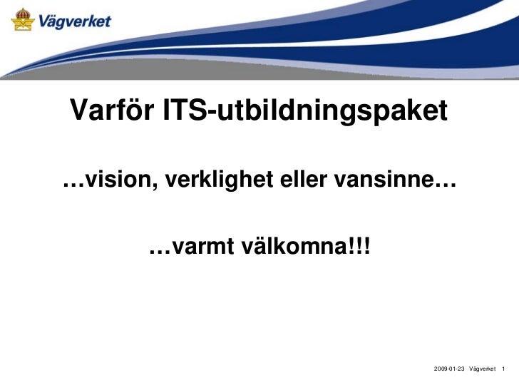 Varför ITS-utbildningspaket…vision, verklighet eller vansinne…       …varmt välkomna!!!                                200...