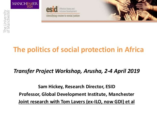 The politics of social protection in Africa Transfer Project Workshop, Arusha, 2-4 April 2019 Sam Hickey, Research Directo...