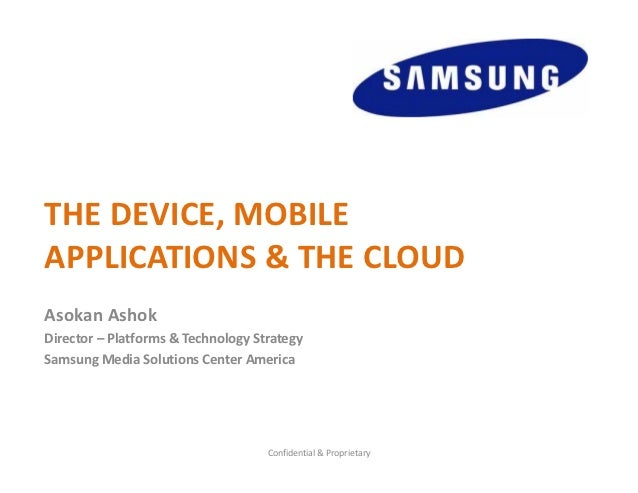 THE DEVICE, MOBILE APPLICATIONS & THE CLOUDAsokan AshokDirector – Platforms & Technology StrategySamsung Media Solutions C...