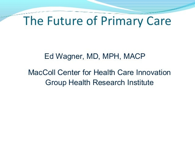 The Future of Primary Care Ed Wagner, MD, MPH, MACP MacColl Center for Health Care Innovation Group Health Research Instit...