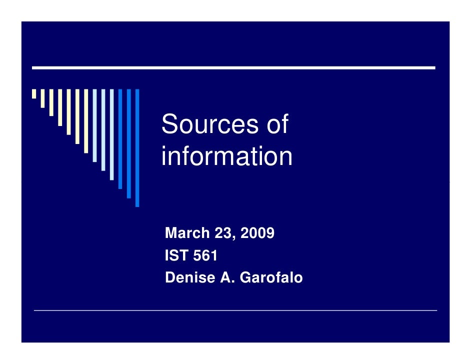 Sources of information  March 23, 2009 IST 561 Denise A. Garofalo