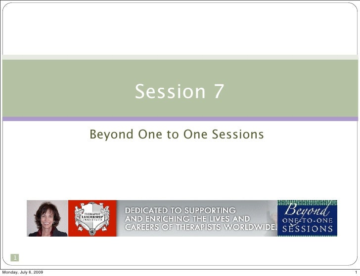 Session 7                         Beyond One to One Sessions          1  Monday, July 6, 2009                             ...