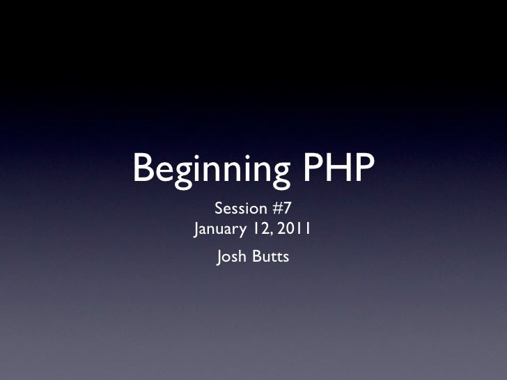 Beginning PHP      Session #7   January 12, 2011      Josh Butts