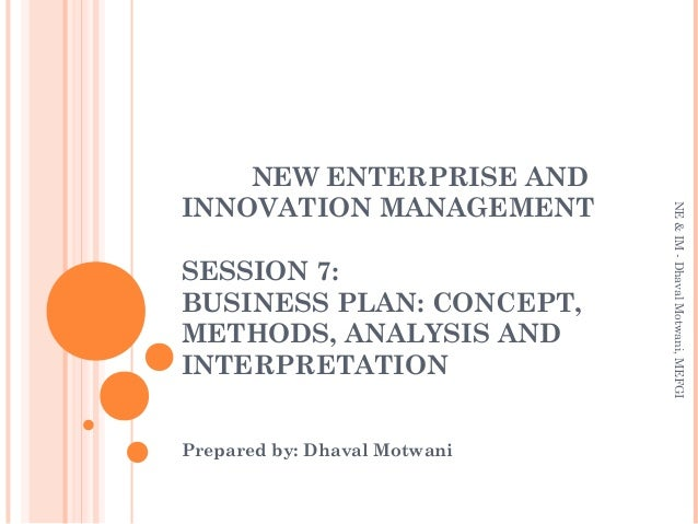 NEW ENTERPRISE ANDINNOVATION MANAGEMENT                              NE & IM - Dhaval Motwani, MEFGISESSION 7:BUSINESS PLA...