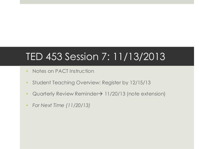 TED 453 Session 7: 11/13/2013 • Notes on PACT Instruction • Student Teaching Overview: Register by 12/15/13  • Quarterly R...