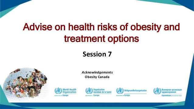 Advise on health risks of obesity and treatment options Session 7 Acknowledgements Obesity Canada