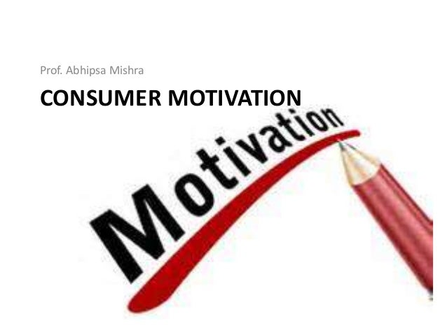 CONSUMER MOTIVATION Prof. Abhipsa Mishra
