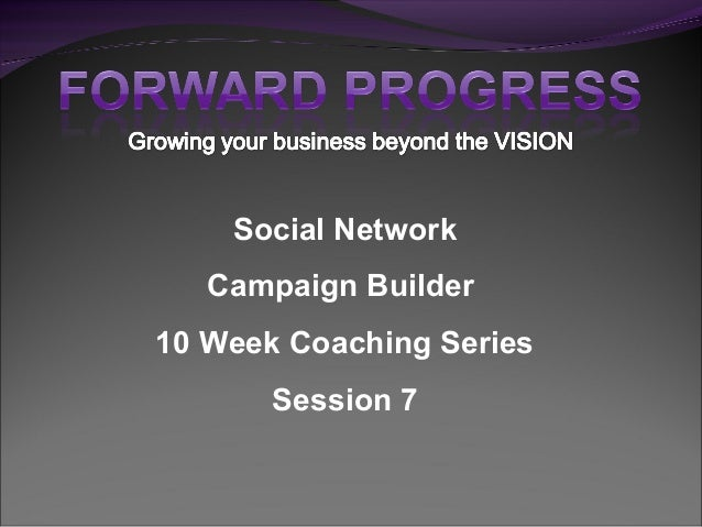 Social Network Campaign Builder 10 Week Coaching Series Session 7