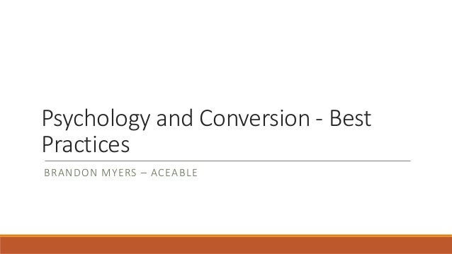 Psychology and Conversion - Best Practices BRANDON MYERS – ACEABLE
