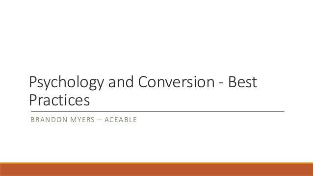 Psychology and Conversion - Best Practices BRANDON MYERS – ACEABLE