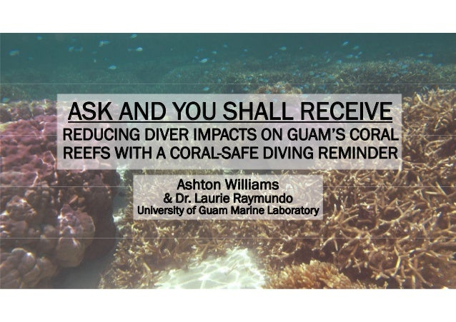 ASK AND YOU SHALL RECEIVE REDUCING DIVER IMPACTS ON GUAM'S CORAL REEFS WITH A CORAL-SAFE DIVING REMINDER Ashton Williams &...