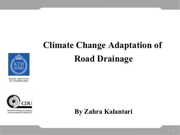 <ul><li>Climate Change Adaptation of  </li></ul><ul><li>Road Drainage </li></ul><ul><li>By Zahra Kalantari </li></ul>