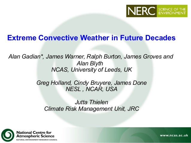 Extreme Convective Weather in Future Decades Alan Gadian*, James Warner, Ralph Burton, James Groves and Alan Blyth NCAS, U...