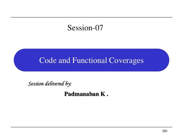 280 Code and Functional Coverages Session delivered by: Padmanaban K . Session-07
