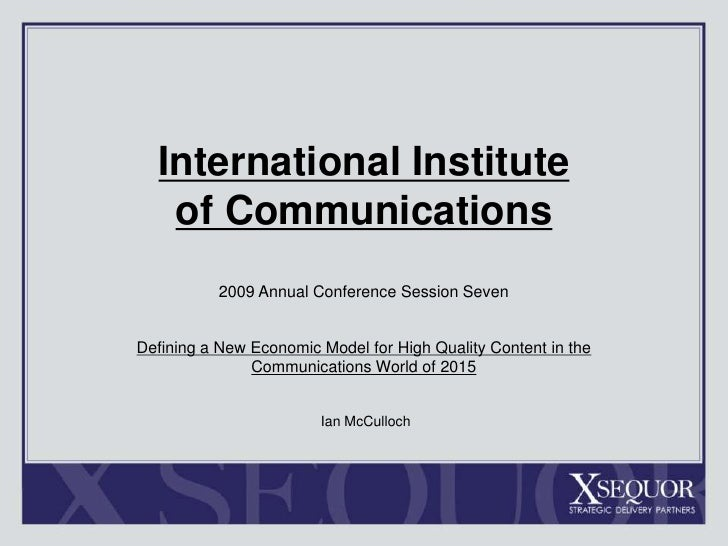 International Institute of Communications<br />2009 Annual Conference Session Seven<br />Defining a New Economic Model for...