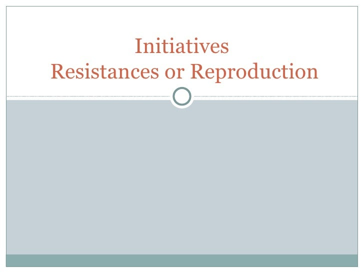 Initiatives  Resistances or Reproduction