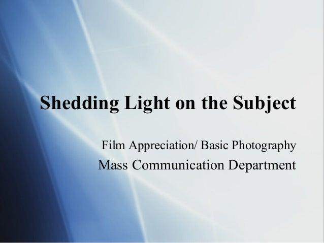 Shedding Light on the Subject Film Appreciation/ Basic Photography Mass Communication Department