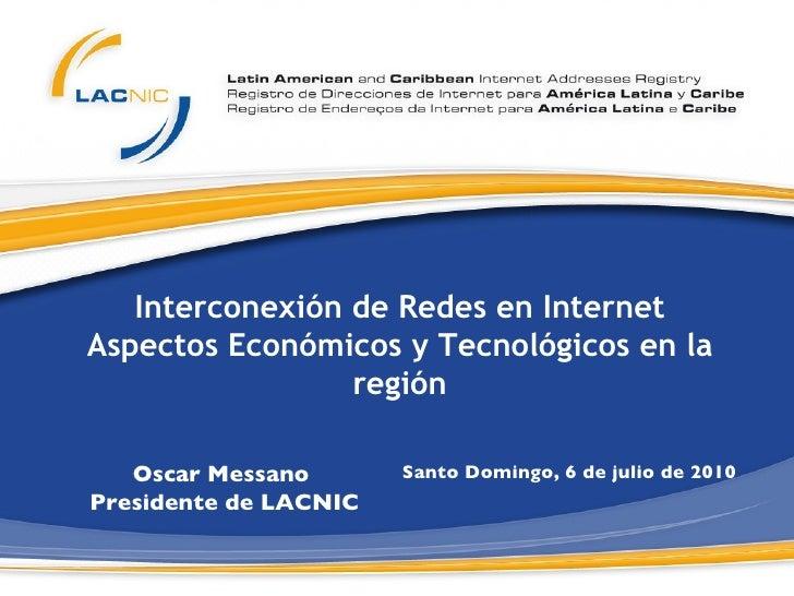 Interconexión de Redes en Internet Aspectos Económicos y Tecnológicos en la región Santo Domingo, 6 de julio de 2010  Osca...