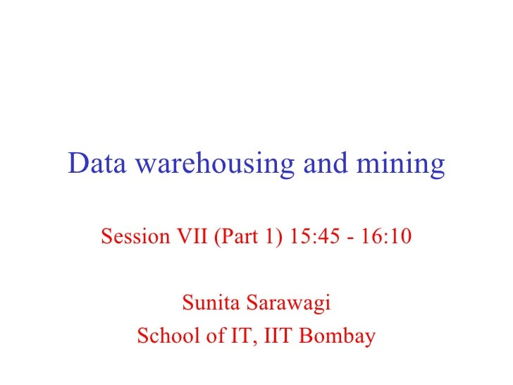 Data warehousing and mining Session VII (Part 1) 15:45 - 16:10 Sunita Sarawagi School of IT, IIT Bombay