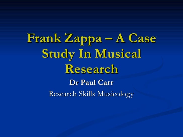 Frank Zappa – A Case Study In Musical Research Dr Paul Carr Research Skills Musicology