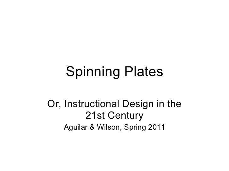 Spinning Plates Or, Instructional Design in the 21st Century Aguilar & Wilson, Spring 2011