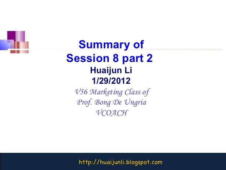 Summary of Session 8 part 2  Huaijun Li 1/29/2012 V56 Marketing Class of Prof. Bong De Ungria VCOACH