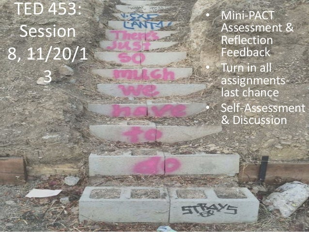 TED 453: Session 8, 11/20/1 3  • Mini-PACT Assessment & Reflection Feedback • Turn in all assignmentslast chance • Self-As...