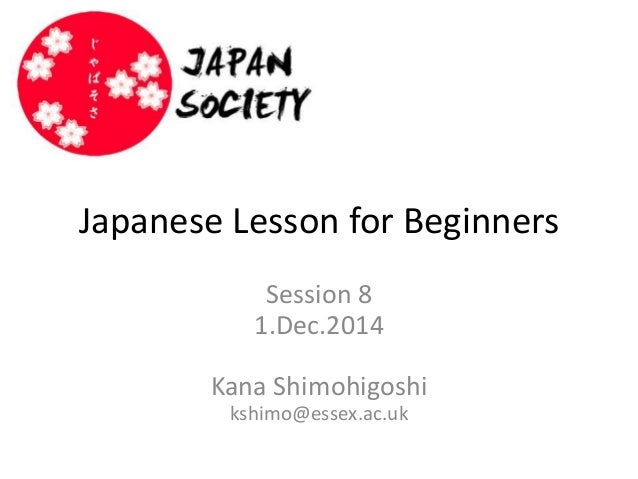 Japanese Lesson for Beginners  Session 8  1.Dec.2014  Kana Shimohigoshi  kshimo@essex.ac.uk