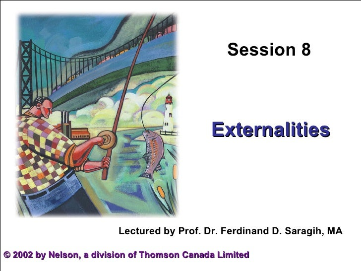 Session 8 Externalities ©  2002 by Nelson, a division of Thomson Canada Limited Lectured by Prof. Dr. Ferdinand D. Saragih...