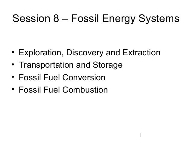 Session 8 – Fossil Energy Systems • • • •  Exploration, Discovery and Extraction Transportation and Storage Fossil Fuel Co...