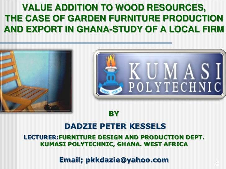 VALUE ADDITION TO WOOD RESOURCES,THE CASE OF GARDEN FURNITURE PRODUCTIONAND EXPORT IN GHANA-STUDY OF A LOCAL FIRM         ...