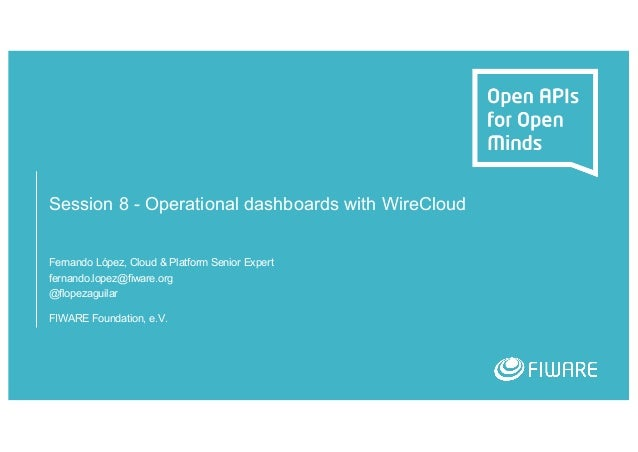 Session 8 - Operational dashboards with WireCloud Fernando López, Cloud & Platform Senior Expert fernando.lopez@fiware.org...
