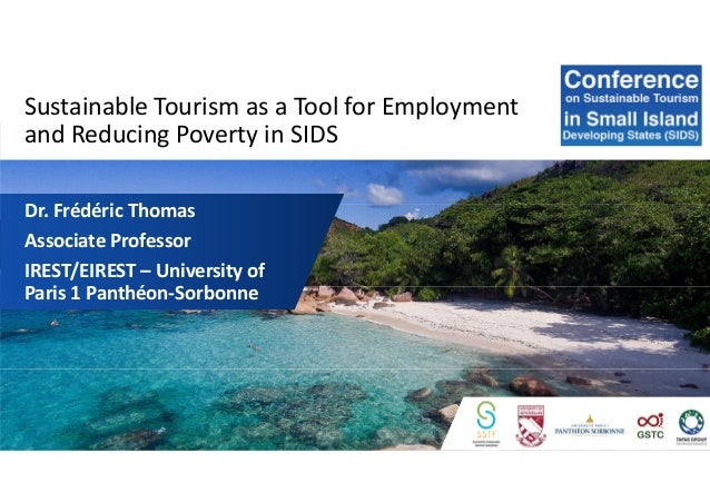 Sustainable Tourism as a Tool for Employment and Reducing Poverty in SIDS Dr. Frédéric Thomas Associate Professor IREST/EI...