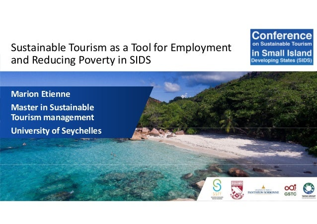 Sustainable Tourism as a Tool for Employment and Reducing Poverty in SIDS Marion Etienne Master in Sustainable Tourism man...