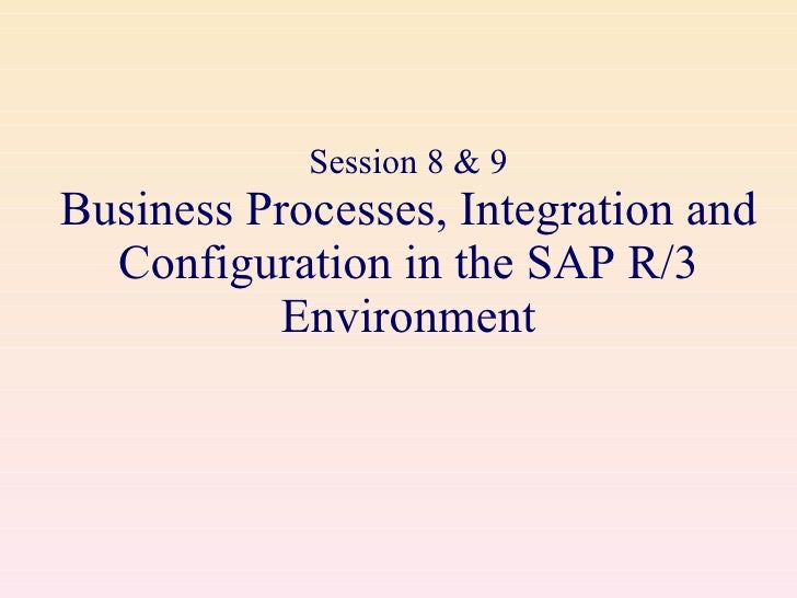 Session 8 & 9 Business Processes, Integration and Configuration in the SAP R/3 Environment