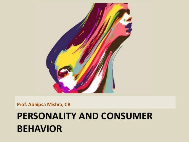 PERSONALITY AND CONSUMER BEHAVIOR Prof. Abhipsa Mishra, CB
