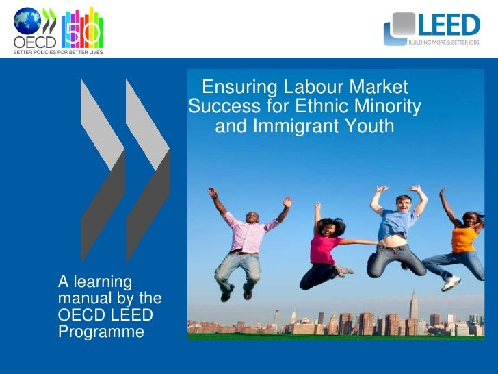 Ensuring Labour Market Success for Ethnic Minority and Immigrant Youth A learning manual by the OECD LEED Programme