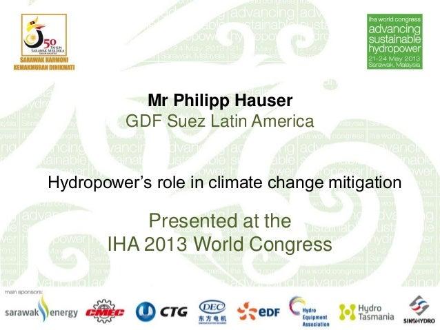 Mr Philipp HauserGDF Suez Latin AmericaHydropower's role in climate change mitigationPresented at theIHA 2013 World Congress