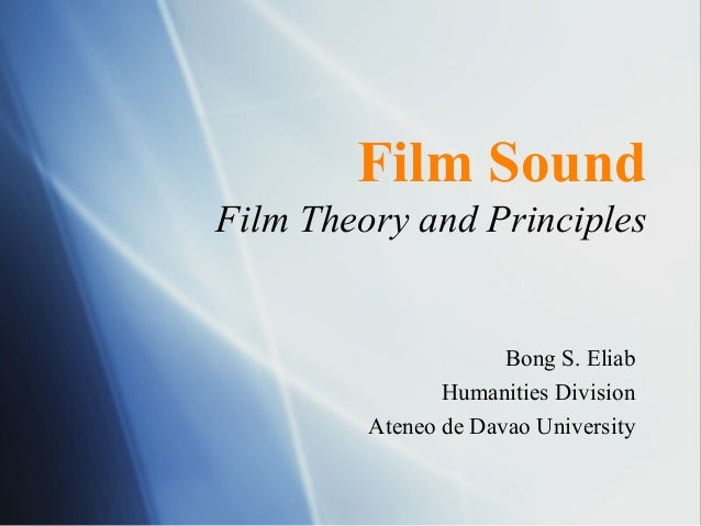 Film Sound Film Theory and Principles Bong S. Eliab Humanities Division Ateneo de Davao University