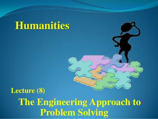 HumanitiesLecture (8)  The Engineering Approach to      Problem Solving