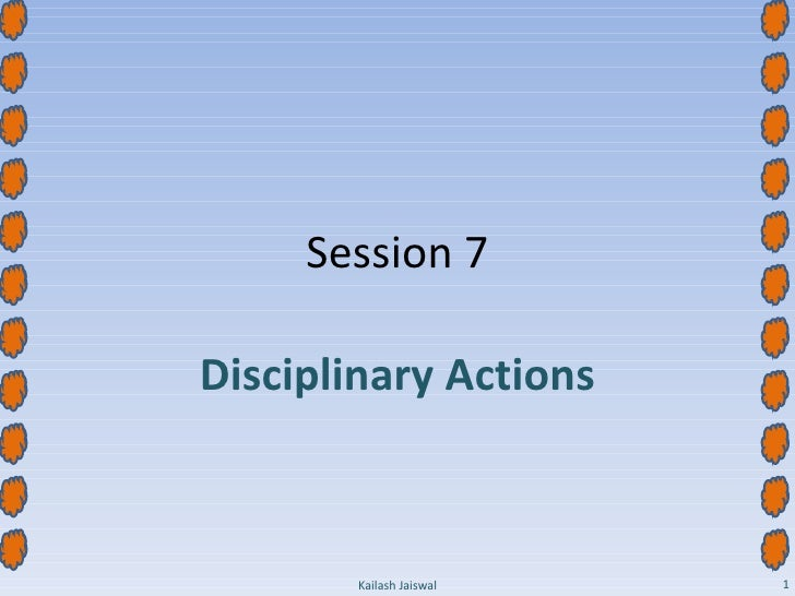 Session 7 Disciplinary Actions Kailash Jaiswal