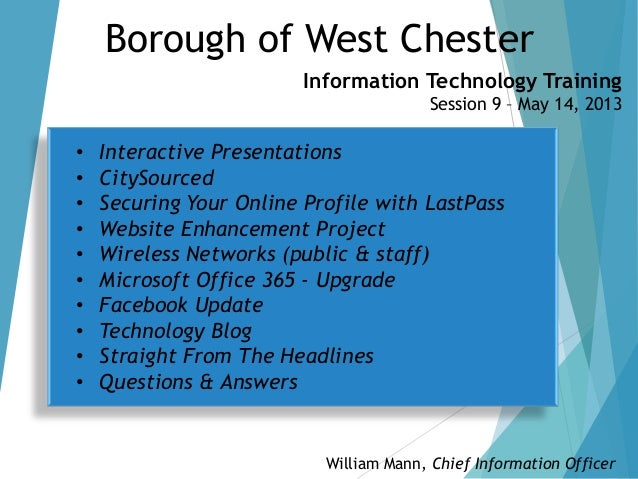Borough of West ChesterInformation Technology TrainingSession 9 – May 14, 2013William Mann, Chief Information Officer• Int...