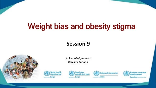 Weight bias and obesity stigma Session 9 Acknowledgements Obesity Canada