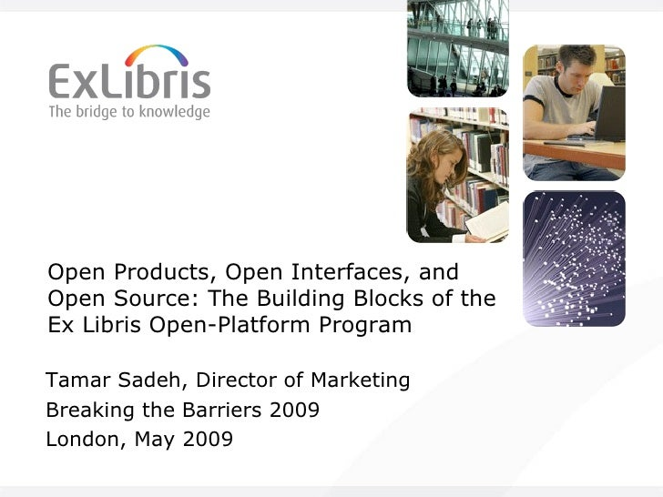 Open Products, Open Interfaces, and Open Source: The Building Blocks of the Ex Libris Open-Platform Program Tamar Sadeh, D...