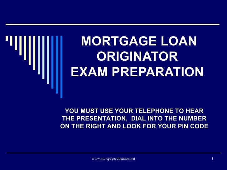 MORTGAGE LOAN ORIGINATOR  EXAM PREPARATION  YOU MUST USE YOUR TELEPHONE TO HEAR THE PRESENTATION.  DIAL INTO THE NUMBER ON...