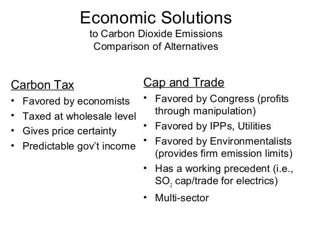 Economic Solutions to Carbon Dioxide Emissions Comparison of Alternatives  Carbon Tax • • • •  Cap and Trade  Favored by e...