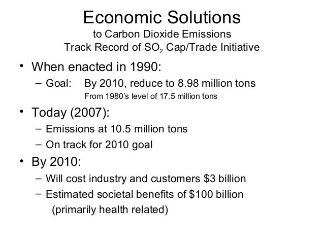 Economic Solutions to Carbon Dioxide Emissions Track Record of SO2 Cap/Trade Initiative  • When enacted in 1990: – Goal:  ...