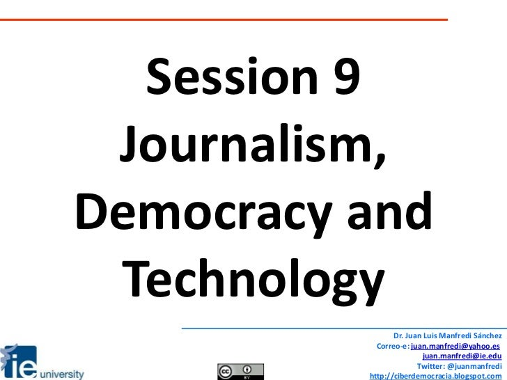 Session 9<br />Journalism, Democracy and Technology<br />Dr. Juan Luis Manfredi Sánchez<br />Correo-e: juan.manfredi@yahoo...