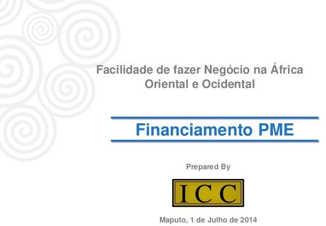 1 I C CI C C Financiamento PME Prepared By Facilidade de fazer Negócio na África Oriental e Ocidental Maputo, 1 de Julho d...